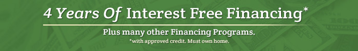 4 Years of Interest Free Financing plus many other financing programs. *with approved credit. Must own home.